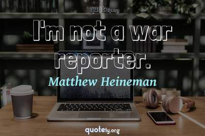 Photo Quote of I'm not a war reporter.