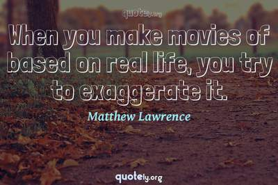 Photo Quote of When you make movies of based on real life, you try to exaggerate it.
