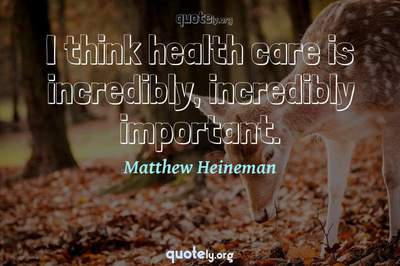 Photo Quote of I think health care is incredibly, incredibly important.