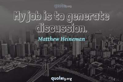 Photo Quote of My job is to generate discussion.