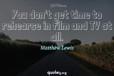 Photo Quote of You don't get time to rehearse in film and TV at all.