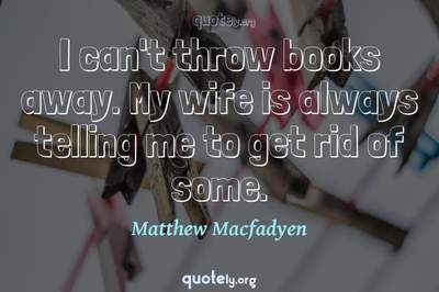 Photo Quote of I can't throw books away. My wife is always telling me to get rid of some.