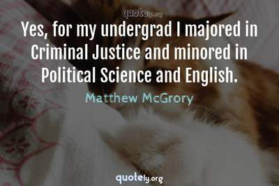 Photo Quote of Yes, for my undergrad I majored in Criminal Justice and minored in Political Science and English.