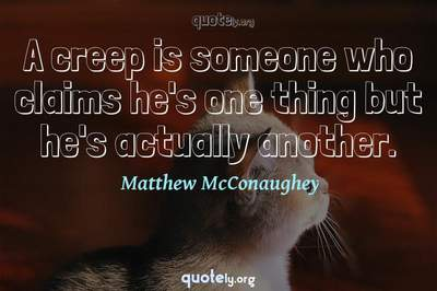 Photo Quote of A creep is someone who claims he's one thing but he's actually another.