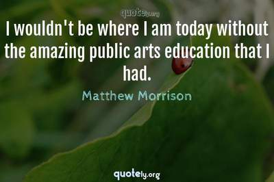 Photo Quote of I wouldn't be where I am today without the amazing public arts education that I had.