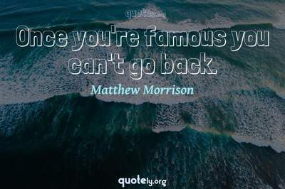 Photo Quote of Once you're famous you can't go back.