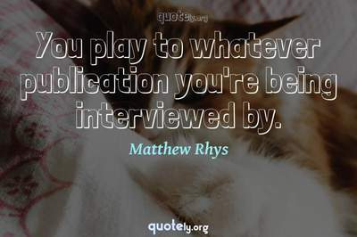 Photo Quote of You play to whatever publication you're being interviewed by.