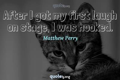 Photo Quote of After I got my first laugh on stage, I was hooked.