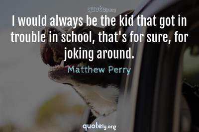 Photo Quote of I would always be the kid that got in trouble in school, that's for sure, for joking around.
