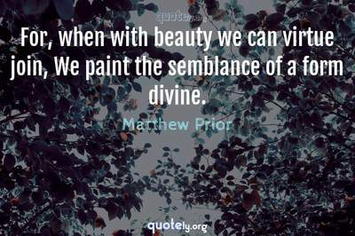 Photo Quote of For, when with beauty we can virtue join, We paint the semblance of a form divine.