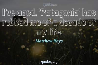Photo Quote of I've aged. 'Patagonia' has robbed me of a decade of my life.