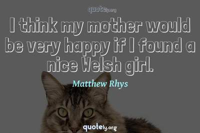 Photo Quote of I think my mother would be very happy if I found a nice Welsh girl.