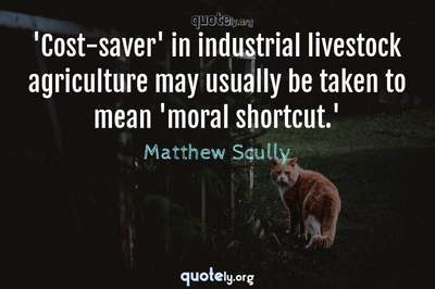 Photo Quote of 'Cost-saver' in industrial livestock agriculture may usually be taken to mean 'moral shortcut.'