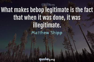 Photo Quote of What makes bebop legitimate is the fact that when it was done, it was illegitimate.