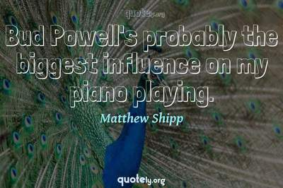 Photo Quote of Bud Powell's probably the biggest influence on my piano playing.