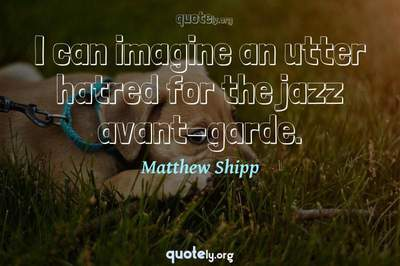 Photo Quote of I can imagine an utter hatred for the jazz avant-garde.