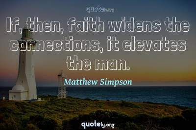 Photo Quote of If, then, faith widens the connections, it elevates the man.