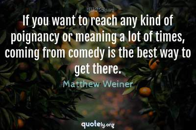 Photo Quote of If you want to reach any kind of poignancy or meaning a lot of times, coming from comedy is the best way to get there.