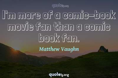 Photo Quote of I'm more of a comic-book movie fan than a comic book fan.