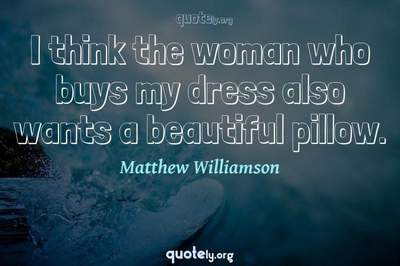 Photo Quote of I think the woman who buys my dress also wants a beautiful pillow.