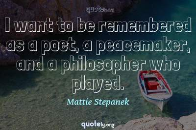 Photo Quote of I want to be remembered as a poet, a peacemaker, and a philosopher who played.