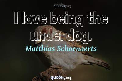 Photo Quote of I love being the underdog.
