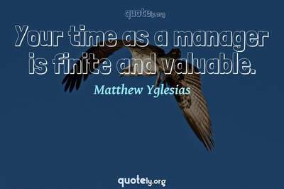 Photo Quote of Your time as a manager is finite and valuable.