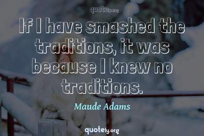 Photo Quote of If I have smashed the traditions, it was because I knew no traditions.