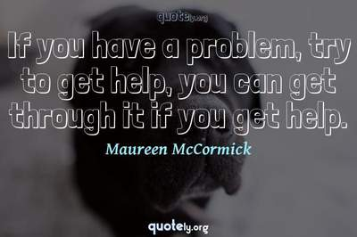 Photo Quote of If you have a problem, try to get help, you can get through it if you get help.
