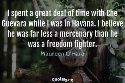 Photo Quote of I spent a great deal of time with Che Guevara while I was in Havana. I believe he was far less a mercenary than he was a freedom fighter.