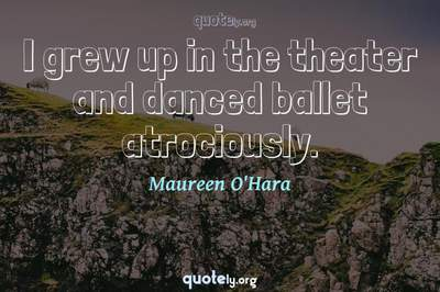 Photo Quote of I grew up in the theater and danced ballet atrociously.