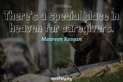 Photo Quote of There's a special place in heaven for caregivers.