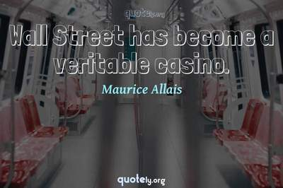 Photo Quote of Wall Street has become a veritable casino.