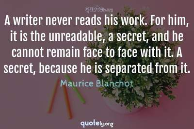 Photo Quote of A writer never reads his work. For him, it is the unreadable, a secret, and he cannot remain face to face with it. A secret, because he is separated from it.