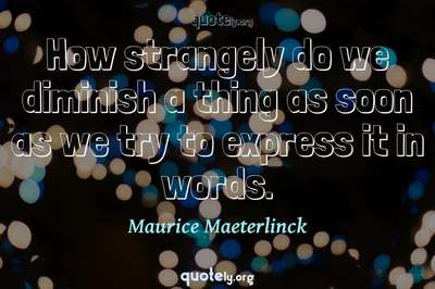 Photo Quote of How strangely do we diminish a thing as soon as we try to express it in words.