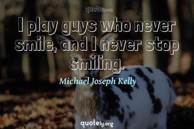Photo Quote of I play guys who never smile, and I never stop smiling.