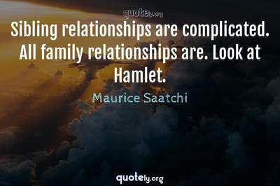 Photo Quote of Sibling relationships are complicated. All family relationships are. Look at Hamlet.