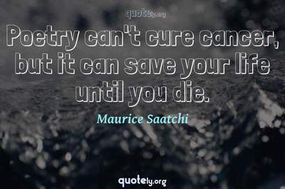 Photo Quote of Poetry can't cure cancer, but it can save your life until you die.