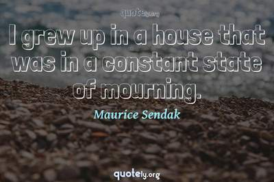 Photo Quote of I grew up in a house that was in a constant state of mourning.
