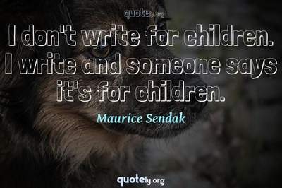 Photo Quote of I don't write for children. I write and someone says it's for children.