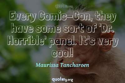 Photo Quote of Every Comic-Con, they have some sort of 'Dr. Horrible' panel. It's very cool!