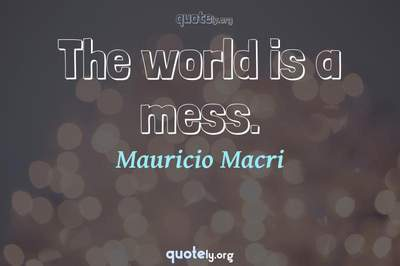 Photo Quote of The world is a mess.