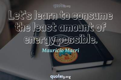 Photo Quote of Let's learn to consume the least amount of energy possible.