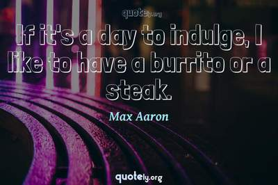 Photo Quote of If it's a day to indulge, I like to have a burrito or a steak.
