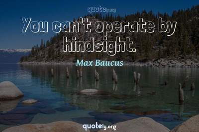 Photo Quote of You can't operate by hindsight.