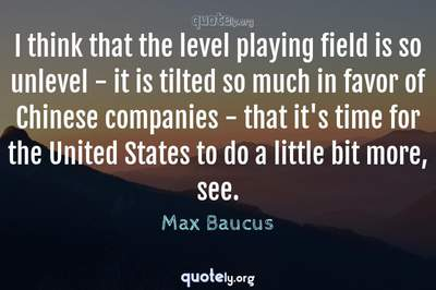 Photo Quote of I think that the level playing field is so unlevel - it is tilted so much in favor of Chinese companies - that it's time for the United States to do a little bit more, see.