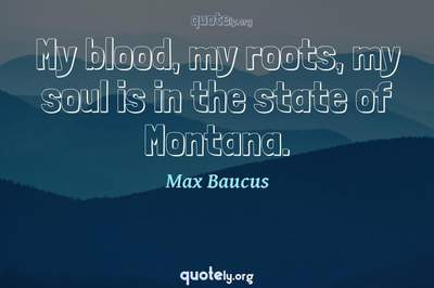 Photo Quote of My blood, my roots, my soul is in the state of Montana.