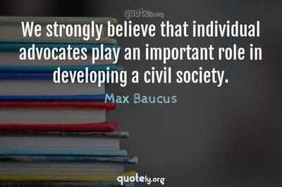 Photo Quote of We strongly believe that individual advocates play an important role in developing a civil society.