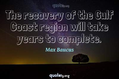 Photo Quote of The recovery of the Gulf Coast region will take years to complete.