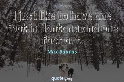 Photo Quote of I just like to have one foot in Montana and one foot out.